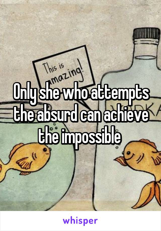 Only she who attempts the absurd can achieve the impossible
