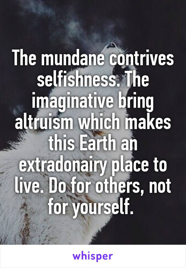 The mundane contrives selfishness. The imaginative bring altruism which makes this Earth an extradonairy place to live. Do for others, not for yourself.