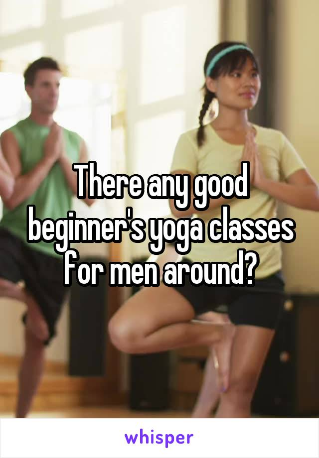 There any good beginner's yoga classes for men around?