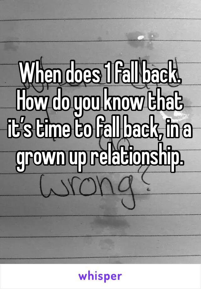 When does 1 fall back. How do you know that it's time to fall back, in a grown up relationship.