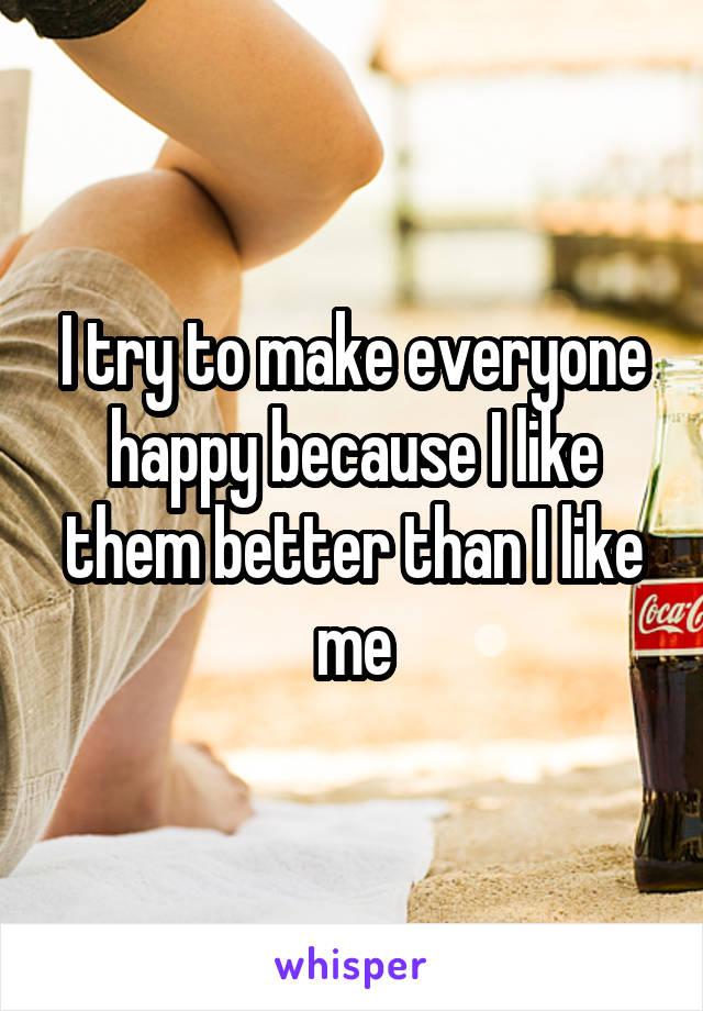 I try to make everyone happy because I like them better than I like me