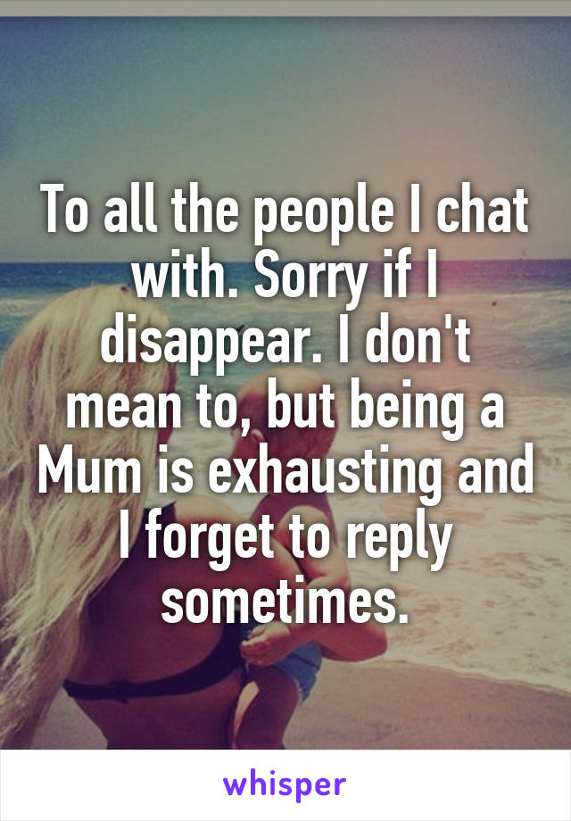To all the people I chat with. Sorry if I disappear. I don't mean to, but being a Mum is exhausting and I forget to reply sometimes.