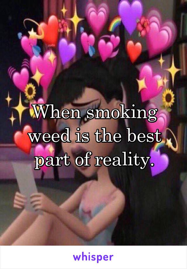 When smoking weed is the best part of reality.