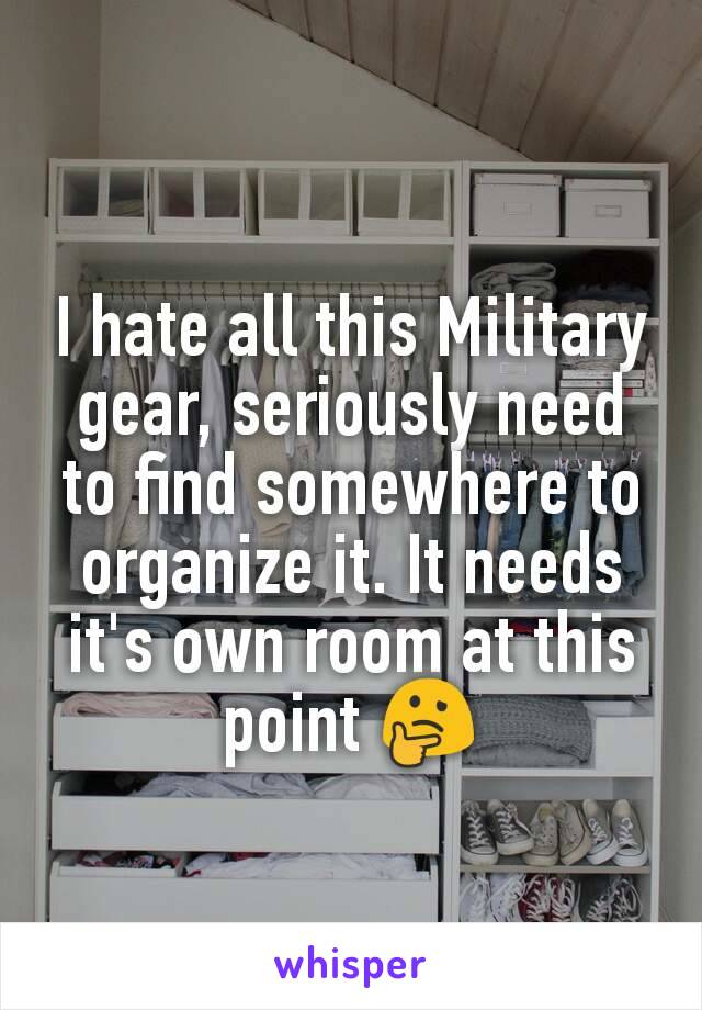 I hate all this Military gear, seriously need to find somewhere to organize it. It needs it's own room at this point 🤔