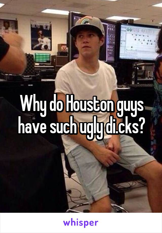 Why do Houston guys have such ugly di.cks?