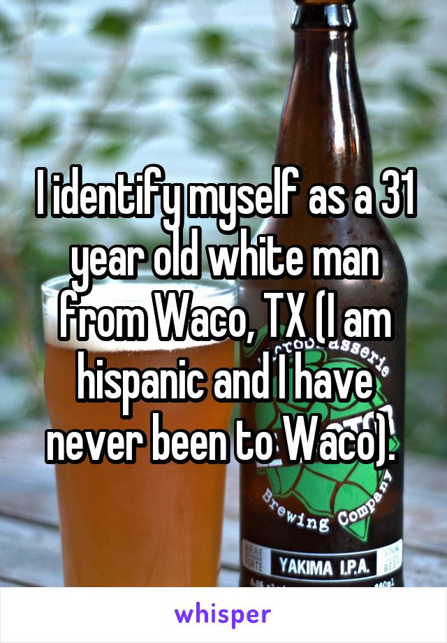 I identify myself as a 31 year old white man from Waco, TX (I am hispanic and I have never been to Waco).