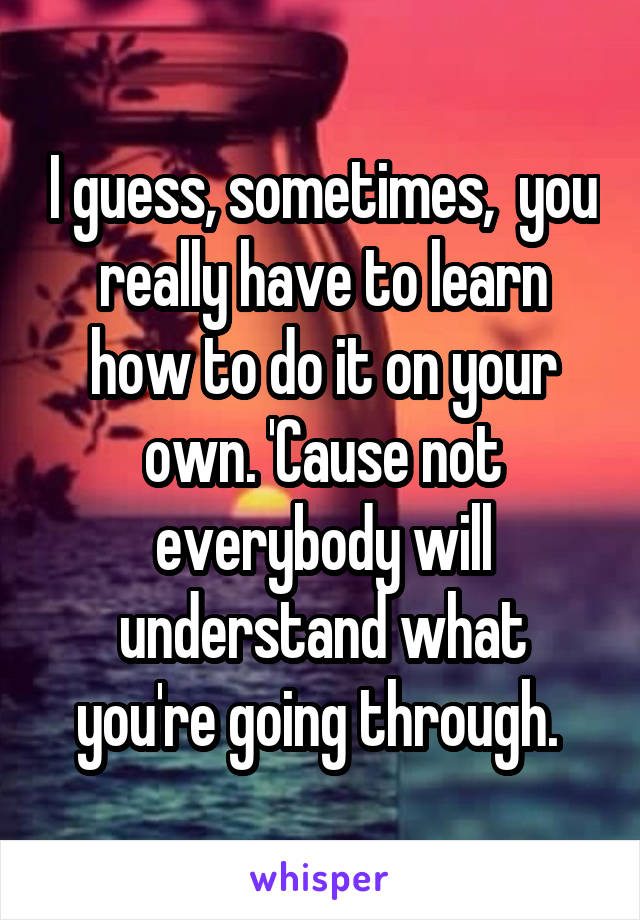 I guess, sometimes,  you really have to learn how to do it on your own. 'Cause not everybody will understand what you're going through.