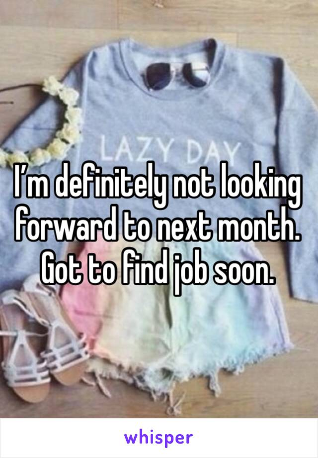 I'm definitely not looking forward to next month. Got to find job soon.