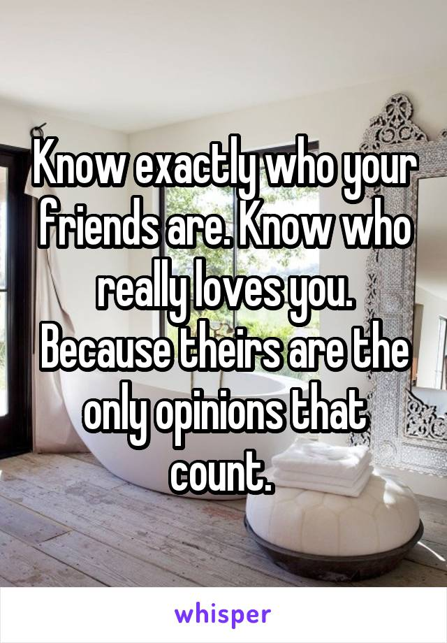 Know exactly who your friends are. Know who really loves you. Because theirs are the only opinions that count.