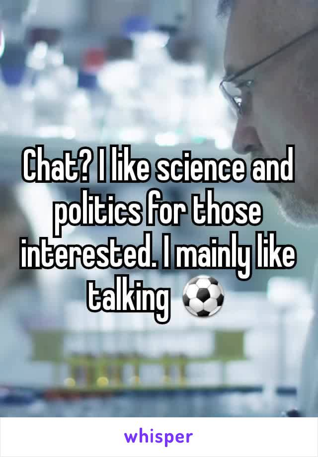 Chat? I like science and politics for those interested. I mainly like talking ⚽️
