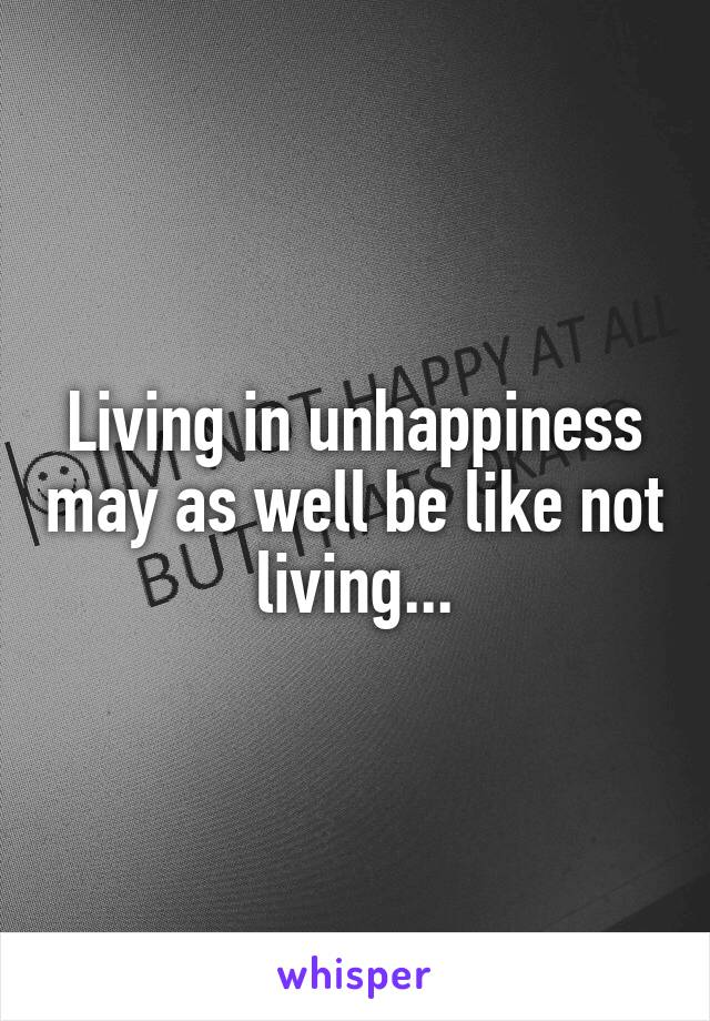Living in unhappiness may as well be like not living...