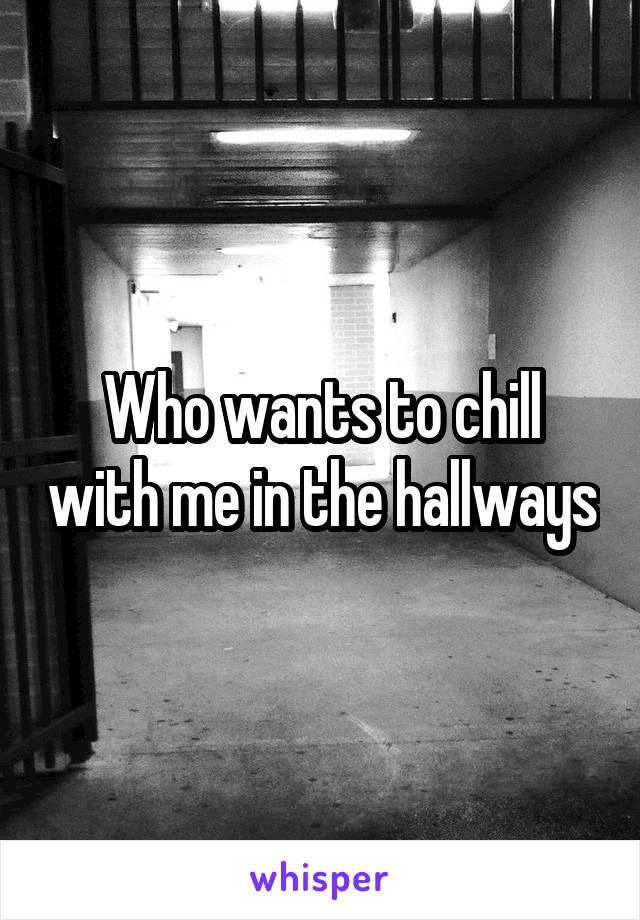 Who wants to chill with me in the hallways