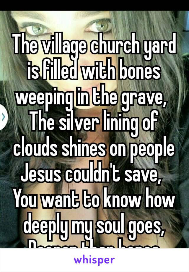 The village church yard is filled with bones weeping in the grave,  The silver lining of clouds shines on people Jesus couldn't save,  You want to know how deeply my soul goes, Deeper than bones