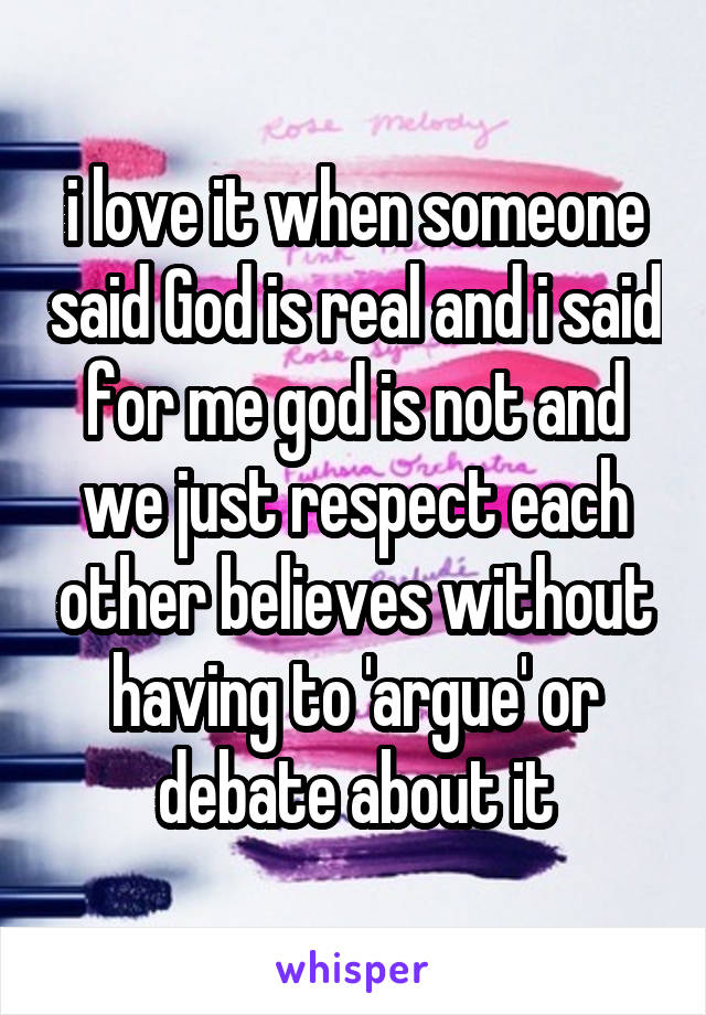 i love it when someone said God is real and i said for me god is not and we just respect each other believes without having to 'argue' or debate about it