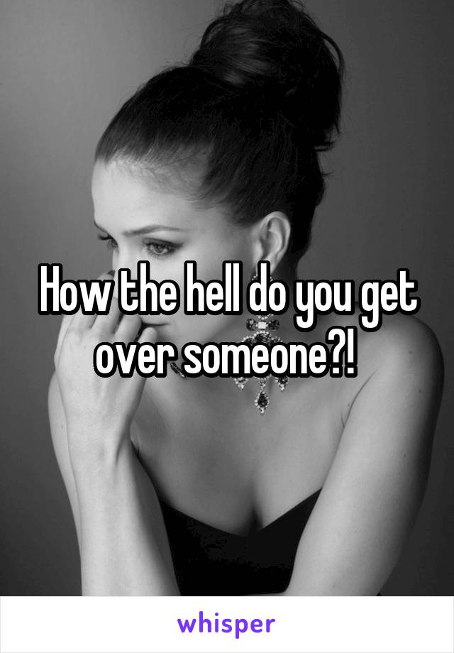 How the hell do you get over someone?!