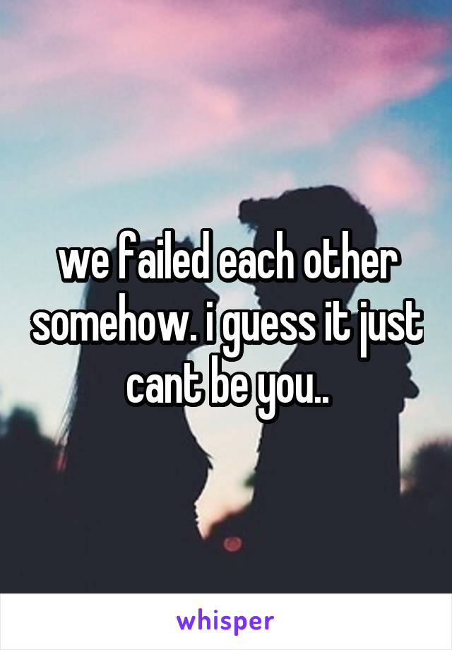 we failed each other somehow. i guess it just cant be you..