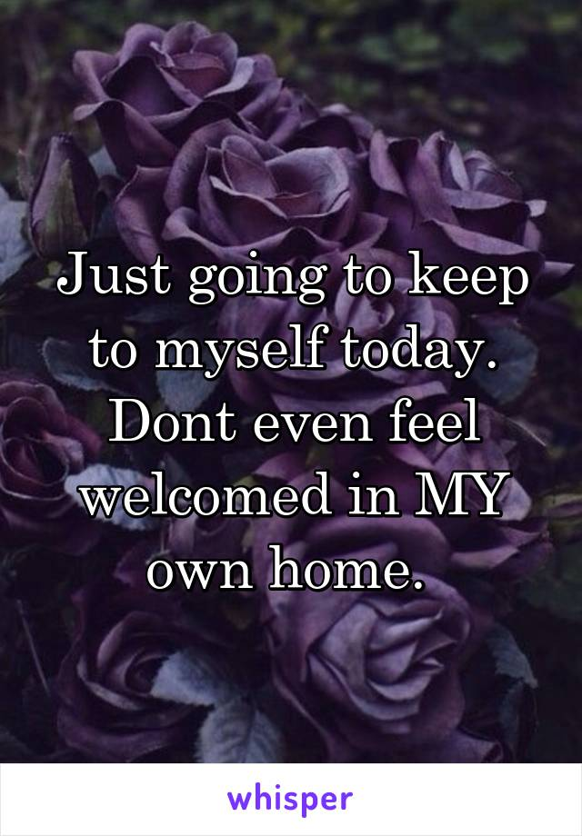 Just going to keep to myself today. Dont even feel welcomed in MY own home.