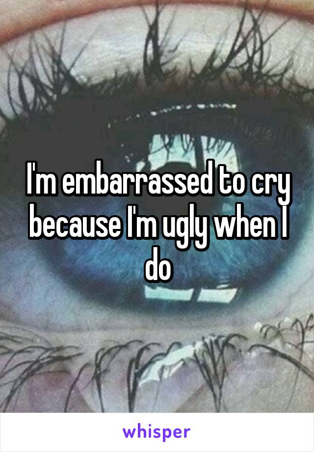 I'm embarrassed to cry because I'm ugly when I do