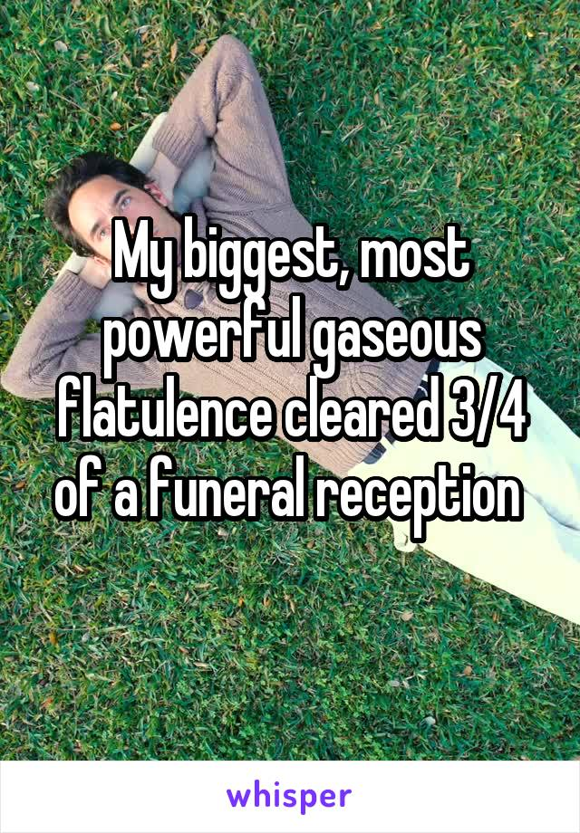 My biggest, most powerful gaseous flatulence cleared 3/4 of a funeral reception