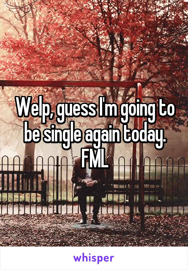 Welp, guess I'm going to be single again today. FML