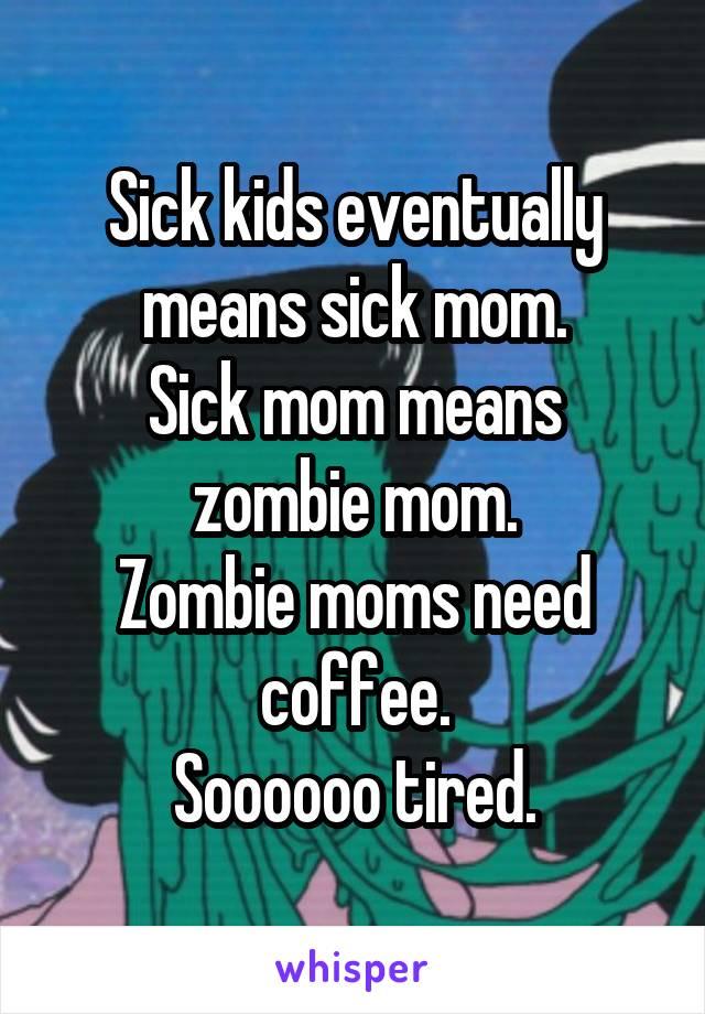 Sick kids eventually means sick mom. Sick mom means zombie mom. Zombie moms need coffee. Soooooo tired.