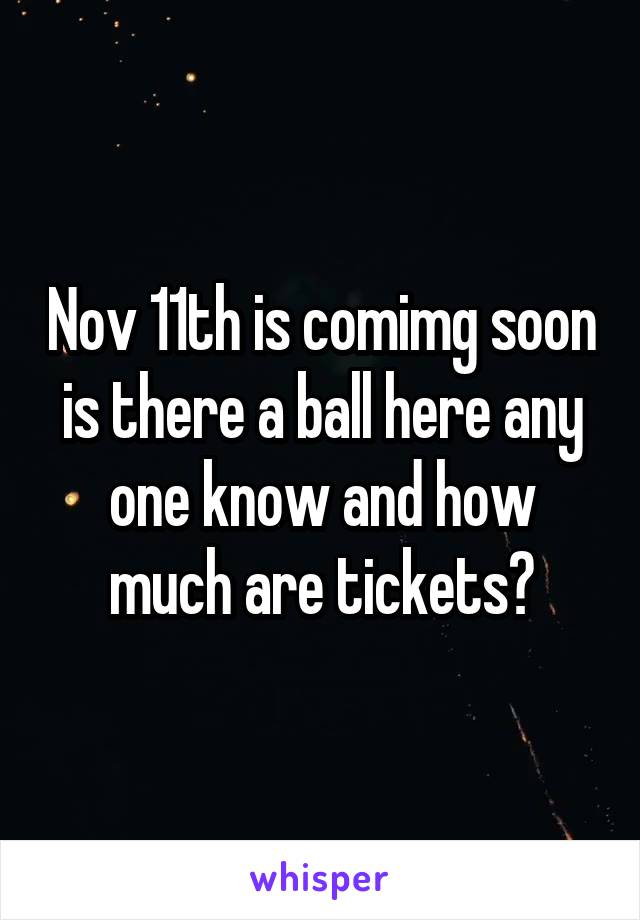 Nov 11th is comimg soon is there a ball here any one know and how much are tickets?