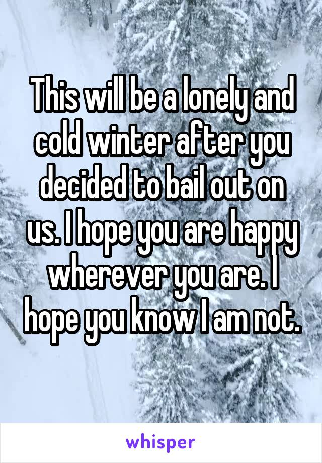 This will be a lonely and cold winter after you decided to bail out on us. I hope you are happy wherever you are. I hope you know I am not.