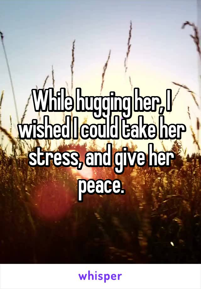 While hugging her, I wished I could take her stress, and give her peace.