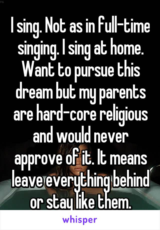 I sing. Not as in full-time singing. I sing at home. Want to pursue this dream but my parents are hard-core religious and would never approve of it. It means leave everything behind or stay like them.
