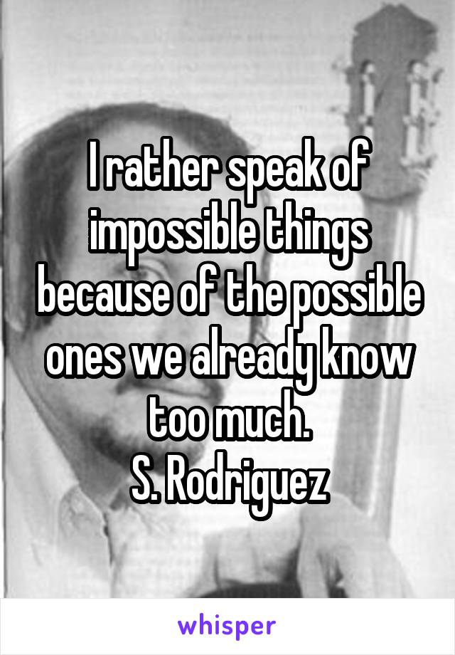 I rather speak of impossible things because of the possible ones we already know too much. S. Rodriguez