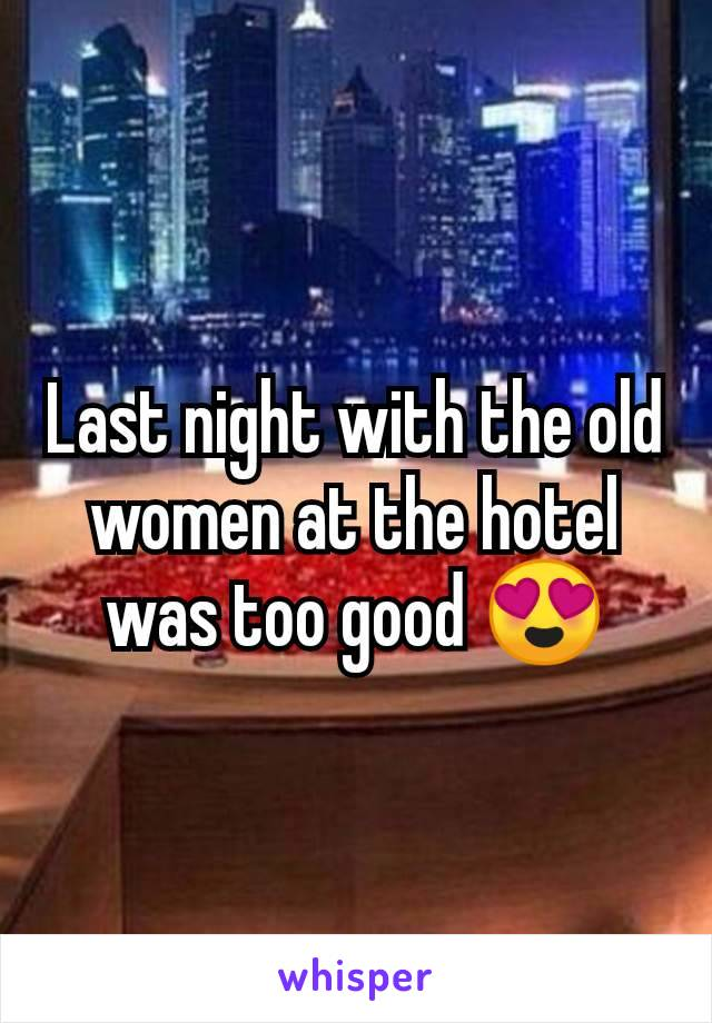 Last night with the old women at the hotel was too good 😍