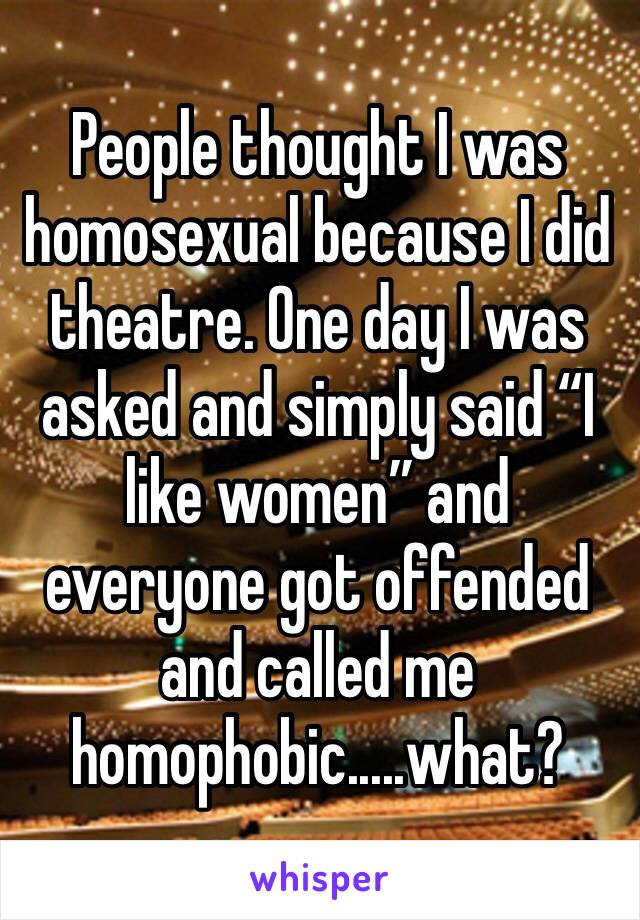 "People thought I was homosexual because I did theatre. One day I was asked and simply said ""I like women"" and everyone got offended and called me homophobic.....what?"