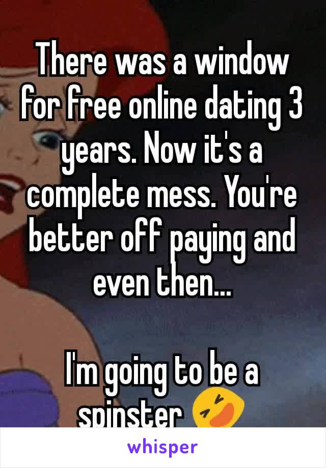 There was a window for free online dating 3 years. Now it's a complete mess. You're better off paying and even then...  I'm going to be a spinster 🤣