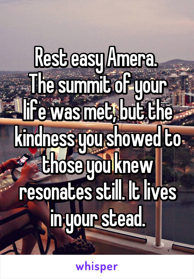 Rest easy Amera.  The summit of your life was met, but the kindness you showed to those you knew resonates still. It lives in your stead.