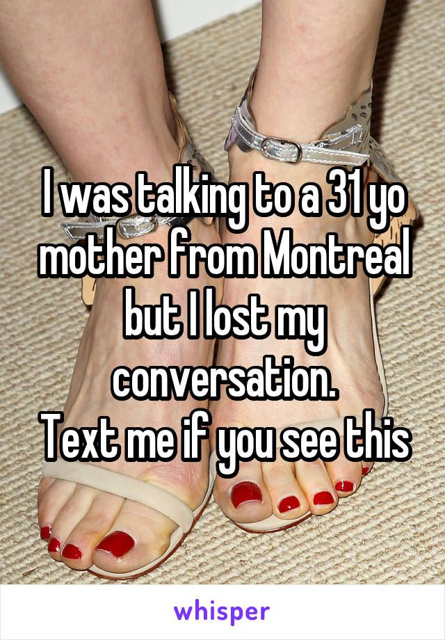 I was talking to a 31 yo mother from Montreal but I lost my conversation. Text me if you see this