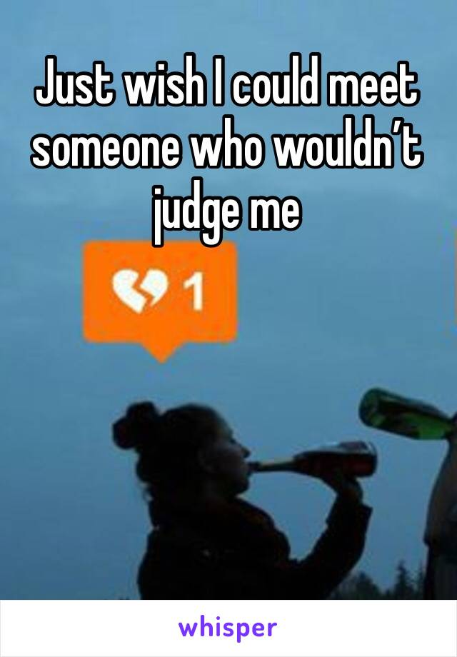 Just wish I could meet someone who wouldn't judge me