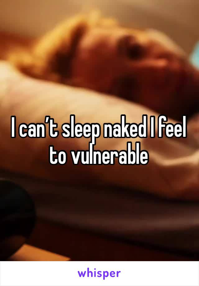 I can't sleep naked I feel to vulnerable