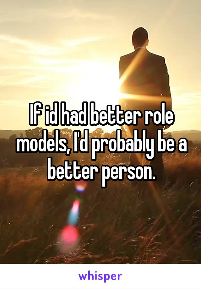 If id had better role models, I'd probably be a better person.