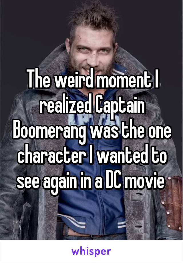The weird moment I realized Captain Boomerang was the one character I wanted to see again in a DC movie