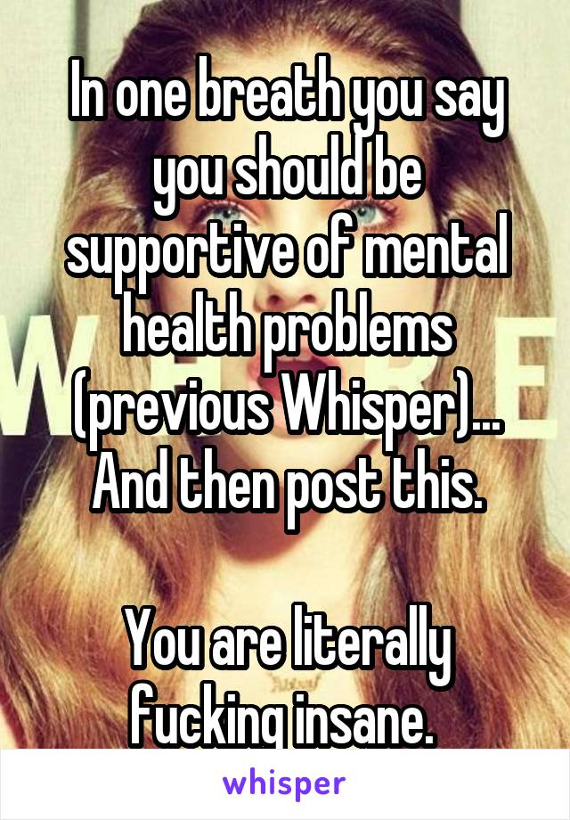 In one breath you say you should be supportive of mental health problems (previous Whisper)... And then post this.  You are literally fucking insane.