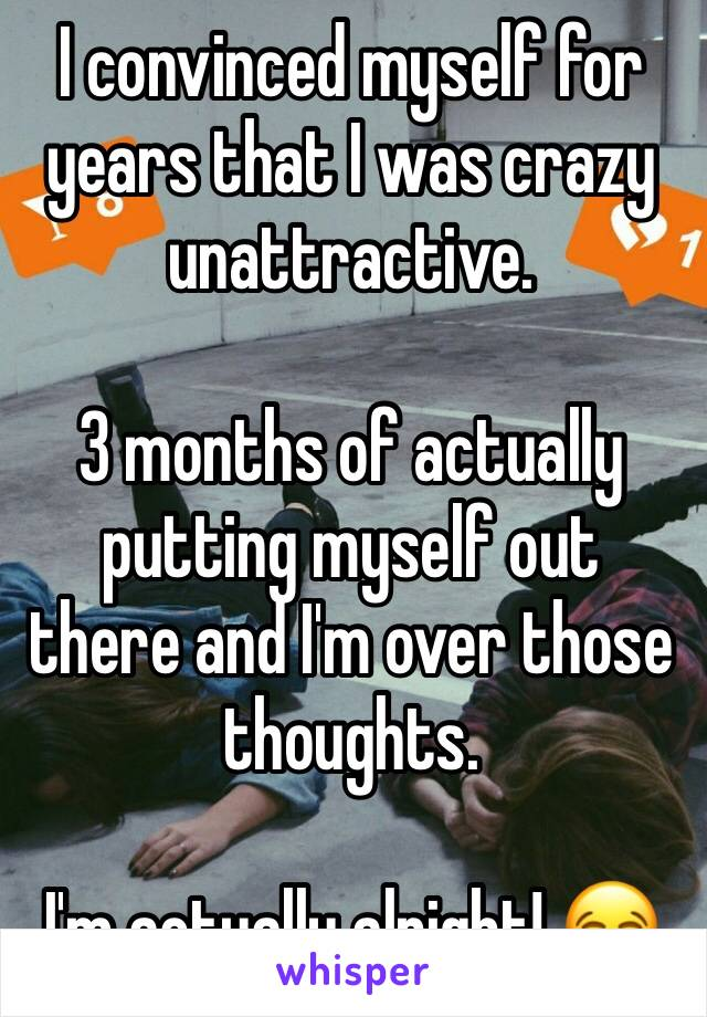 I convinced myself for years that I was crazy unattractive.   3 months of actually putting myself out there and I'm over those thoughts.   I'm actually alright! 😂