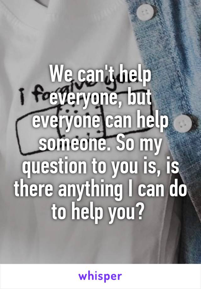 We can't help everyone, but everyone can help someone. So my question to you is, is there anything I can do to help you?