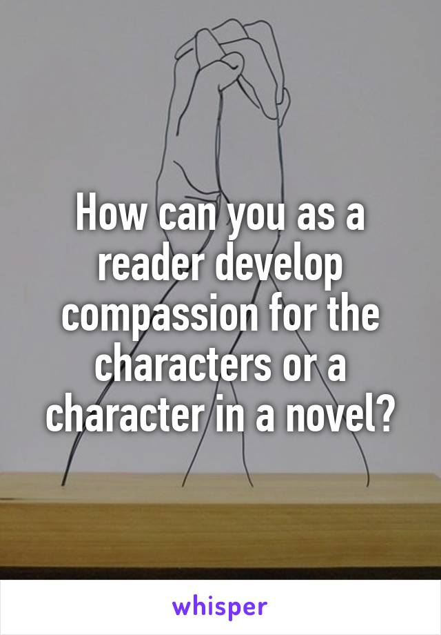 How can you as a reader develop compassion for the characters or a character in a novel?