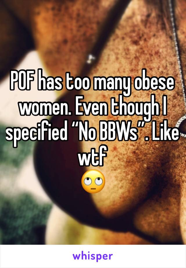 "POF has too many obese women. Even though I specified ""No BBWs"". Like wtf 🙄"