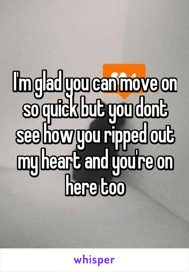 I'm glad you can move on so quick but you dont see how you ripped out my heart and you're on here too