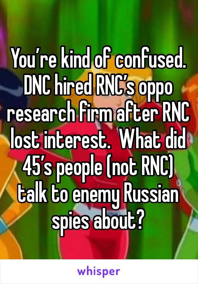 You're kind of confused. DNC hired RNC's oppo research firm after RNC lost interest.  What did 45's people (not RNC) talk to enemy Russian spies about?