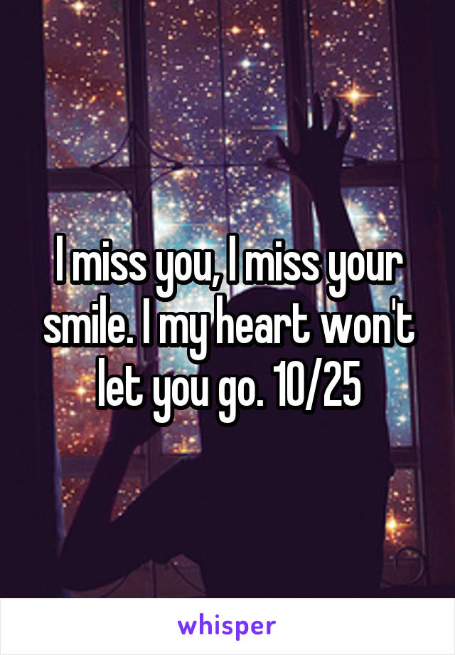 I miss you, I miss your smile. I my heart won't let you go. 10/25