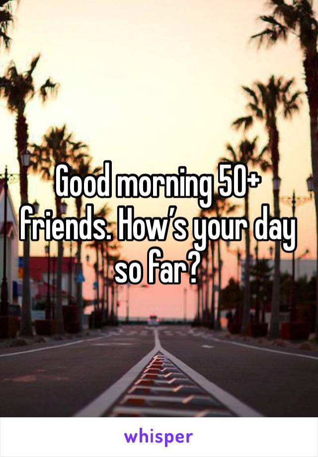 Good morning 50+ friends. How's your day so far?