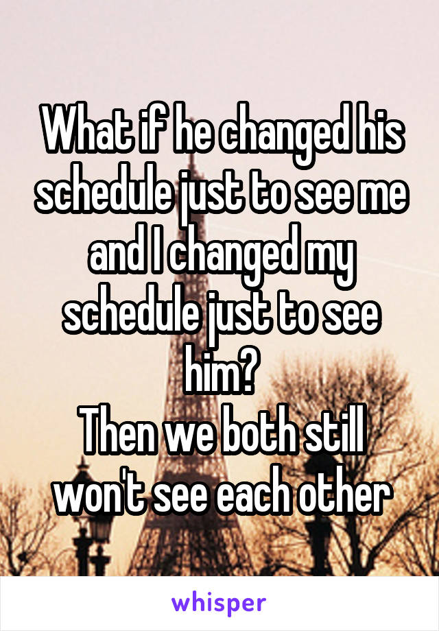 What if he changed his schedule just to see me and I changed my schedule just to see him? Then we both still won't see each other