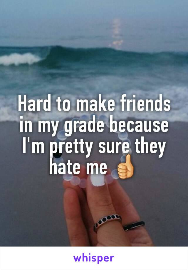 Hard to make friends in my grade because I'm pretty sure they hate me 👍